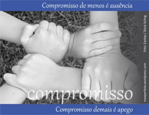 Compromisso de menos é ausência; compromisso de mais é apego.