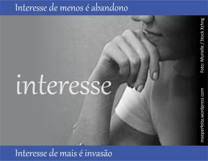 Interesse de menos é abandono; interesse de mais é invasão.