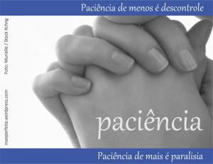 Paciência de menos é descontrole; paciência de mais é paralisia.