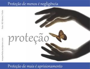 Proteção de menos é negligência; proteção de mais é aprisionamento.