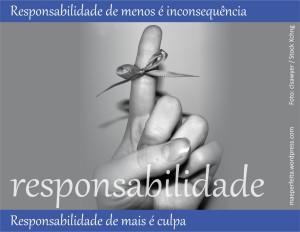 Responsabilidade de menos é inconsequência; responsabilidade de mais é culpa.