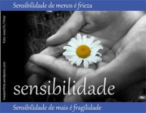 Sensibilidade de menos é frieza; sensibilidade de mais é fragilidade.